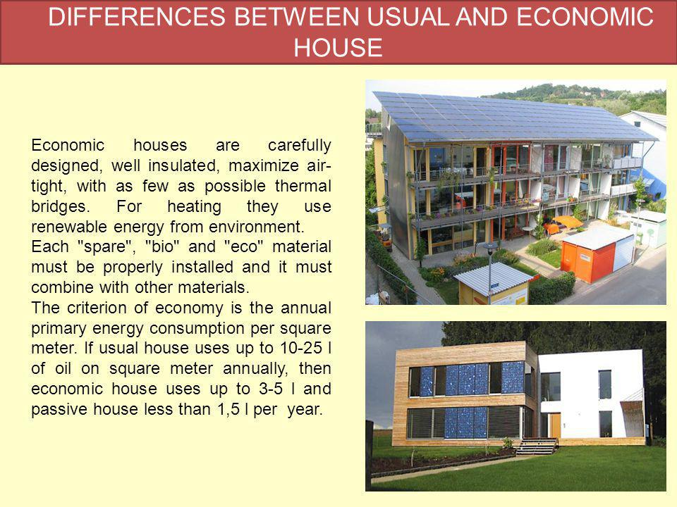 DIFFERENCES BETWEEN USUAL AND ECONOMIC HOUSE Economic houses are carefully designed, well insulated, maximize air- tight, with as few as possible thermal bridges.