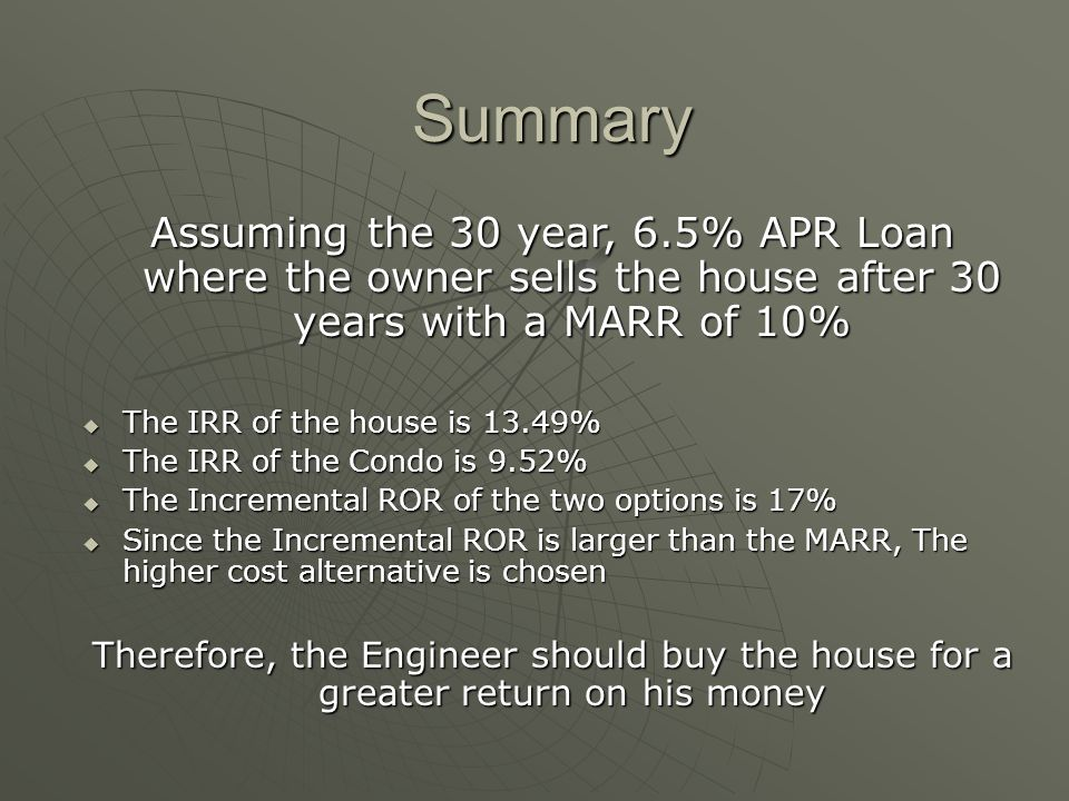 Summary Assuming the 30 year, 6.5% APR Loan where the owner sells the house after 30 years with a MARR of 10% The IRR of the house is 13.49% The IRR of the house is 13.49% The IRR of the Condo is 9.52% The IRR of the Condo is 9.52% The Incremental ROR of the two options is 17% The Incremental ROR of the two options is 17% Since the Incremental ROR is larger than the MARR, The higher cost alternative is chosen Since the Incremental ROR is larger than the MARR, The higher cost alternative is chosen Therefore, the Engineer should buy the house for a greater return on his money