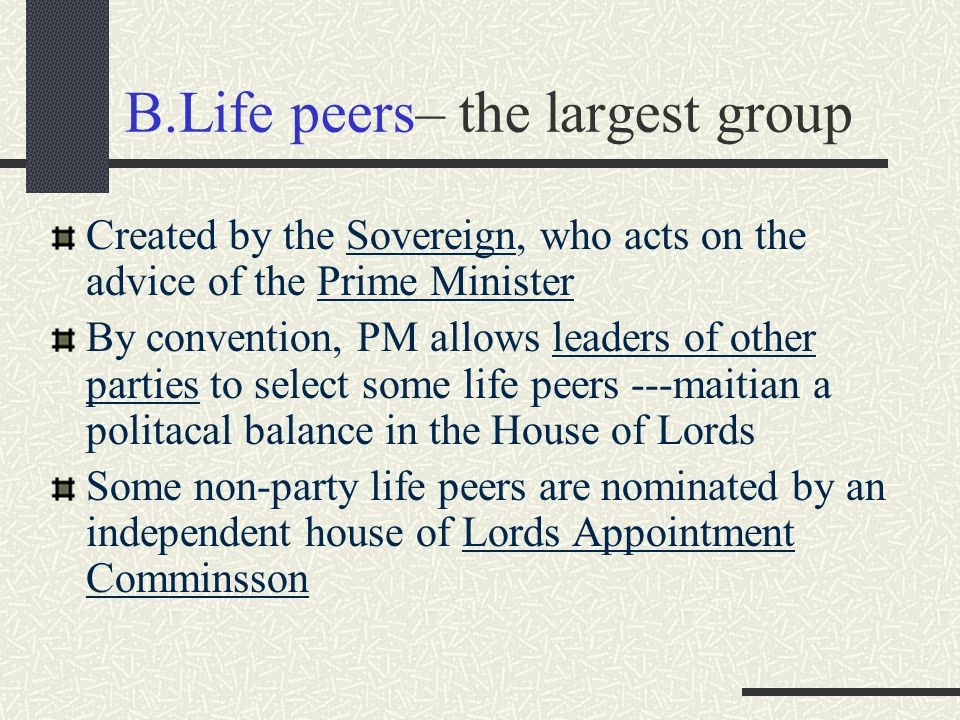 B.Life peers– the largest group Created by the Sovereign, who acts on the advice of the Prime Minister By convention, PM allows leaders of other parti