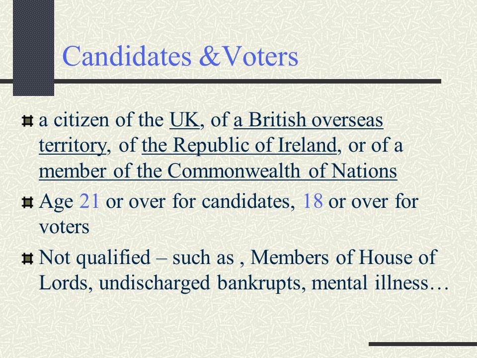Candidates &Voters a citizen of the UK, of a British overseas territory, of the Republic of Ireland, or of a member of the Commonwealth of Nations Age