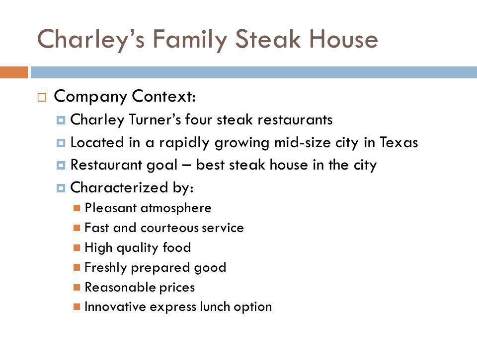 Charleys Family Steak House Company Context: Unit 2 Alex Pearson is the manager of Charleys Steakhouse Unit 2 (since one year) Seating for 150 customers Employs 18-20 people Menu featured 4-6 items in each of four categories ranging in price from $1.99 (Small salad) to $16.99 (Lobster dinner) Feature an express service for frequent lunch time customers