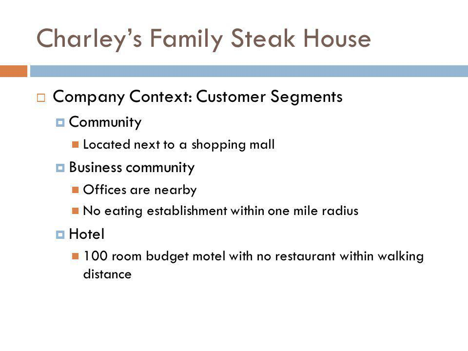 Charleys Family Steak House Company Context: Customer Segments Community Located next to a shopping mall Business community Offices are nearby No eati