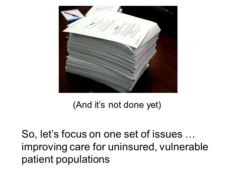 So, lets focus on one set of issues … improving care for uninsured, vulnerable patient populations (And its not done yet)