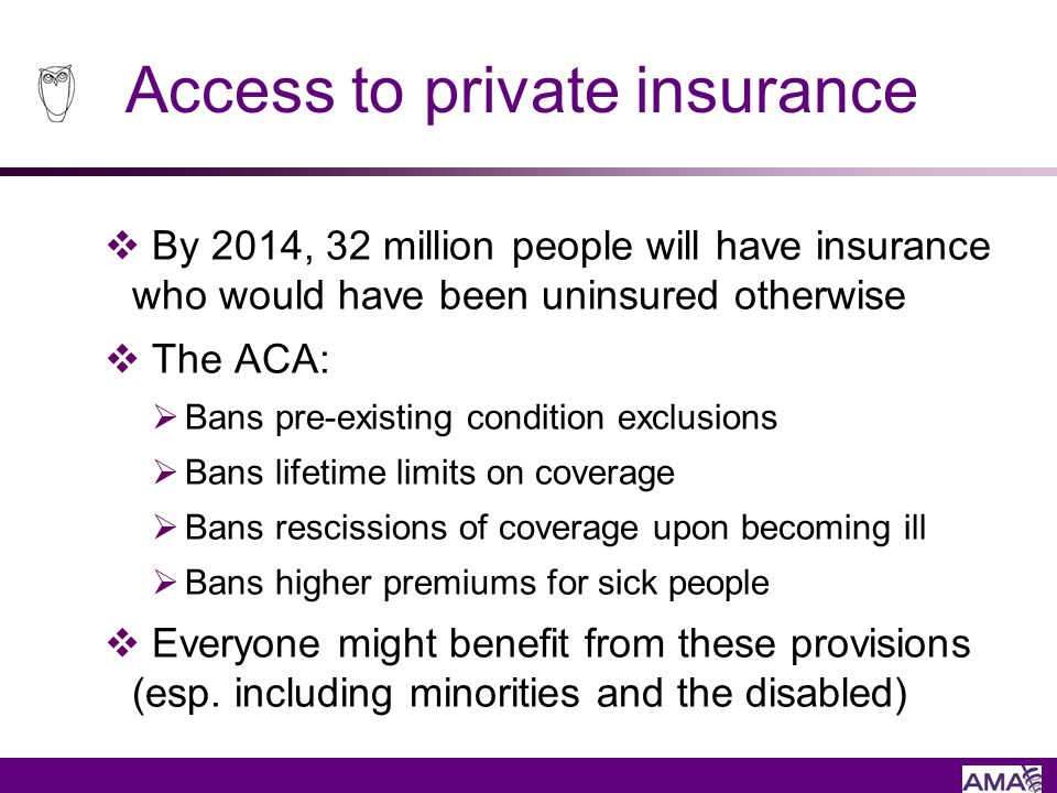 Access to private insurance By 2014, 32 million people will have insurance who would have been uninsured otherwise The ACA: Bans pre-existing conditio