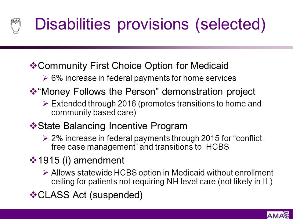 Disabilities provisions (selected) Community First Choice Option for Medicaid 6% increase in federal payments for home services Money Follows the Pers