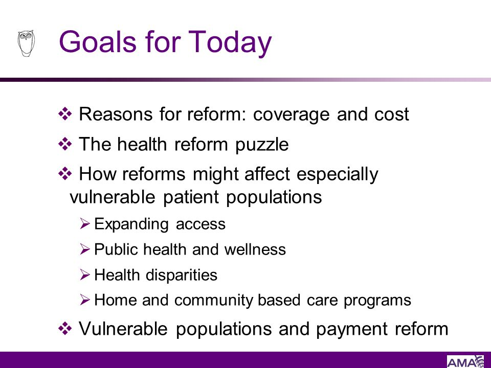 Goals for Today Reasons for reform: coverage and cost The health reform puzzle How reforms might affect especially vulnerable patient populations Expa