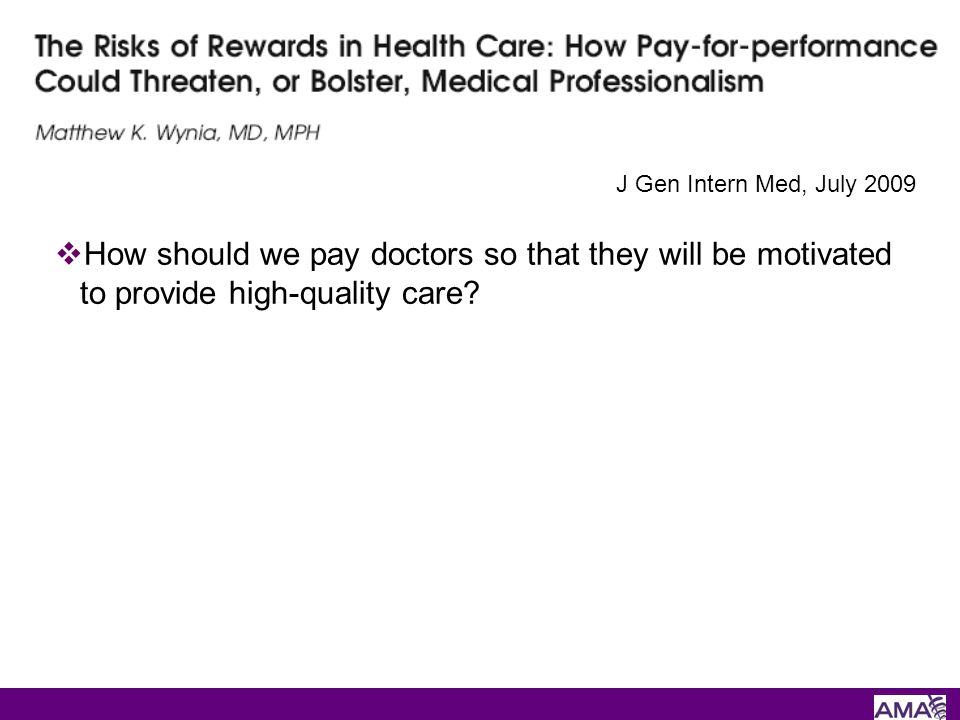 How should we pay doctors so that they will be motivated to provide high-quality care? J Gen Intern Med, July 2009