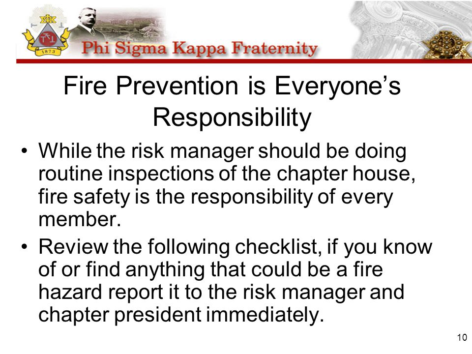 10 Fire Prevention is Everyones Responsibility While the risk manager should be doing routine inspections of the chapter house, fire safety is the responsibility of every member.