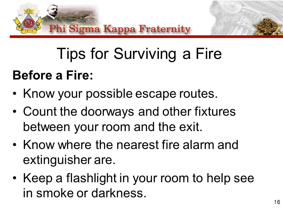 16 Tips for Surviving a Fire Before a Fire: Know your possible escape routes. Count the doorways and other fixtures between your room and the exit. Kn