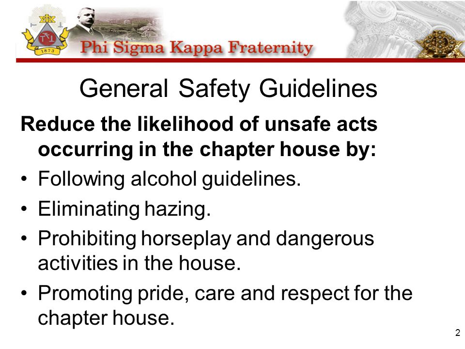 2 General Safety Guidelines Reduce the likelihood of unsafe acts occurring in the chapter house by: Following alcohol guidelines. Eliminating hazing.