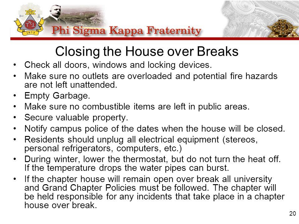 20 Closing the House over Breaks Check all doors, windows and locking devices. Make sure no outlets are overloaded and potential fire hazards are not