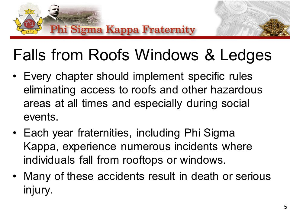 5 Falls from Roofs Windows & Ledges Every chapter should implement specific rules eliminating access to roofs and other hazardous areas at all times a