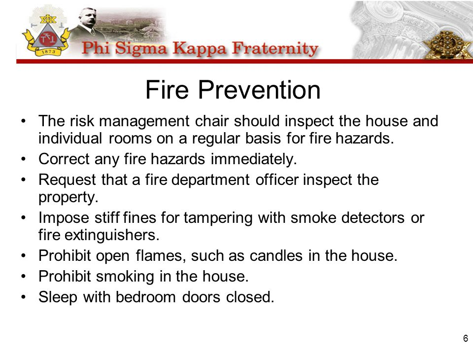 6 Fire Prevention The risk management chair should inspect the house and individual rooms on a regular basis for fire hazards. Correct any fire hazard
