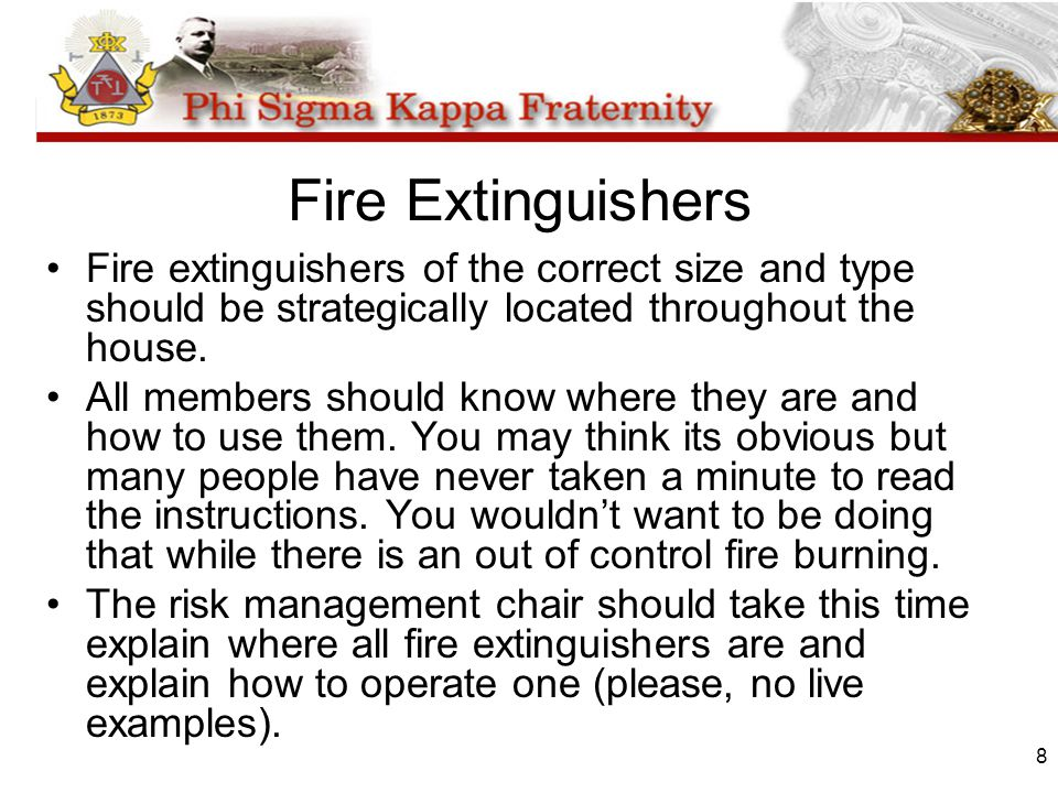 8 Fire Extinguishers Fire extinguishers of the correct size and type should be strategically located throughout the house. All members should know whe
