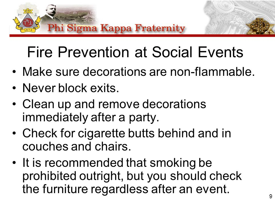 9 Fire Prevention at Social Events Make sure decorations are non-flammable. Never block exits. Clean up and remove decorations immediately after a par