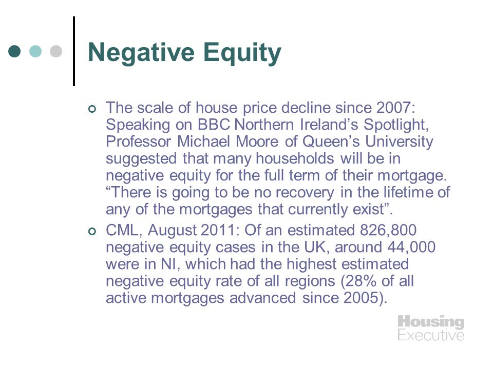Negative Equity The scale of house price decline since 2007: Speaking on BBC Northern Irelands Spotlight, Professor Michael Moore of Queens University suggested that many households will be in negative equity for the full term of their mortgage.