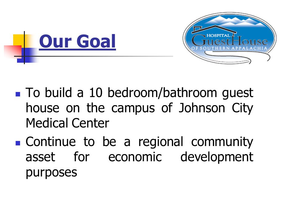 Our Goal To build a 10 bedroom/bathroom guest house on the campus of Johnson City Medical Center Continue to be a regional community asset for economic development purposes