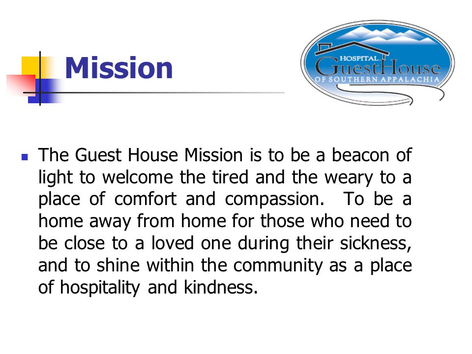 Mission The Guest House Mission is to be a beacon of light to welcome the tired and the weary to a place of comfort and compassion.