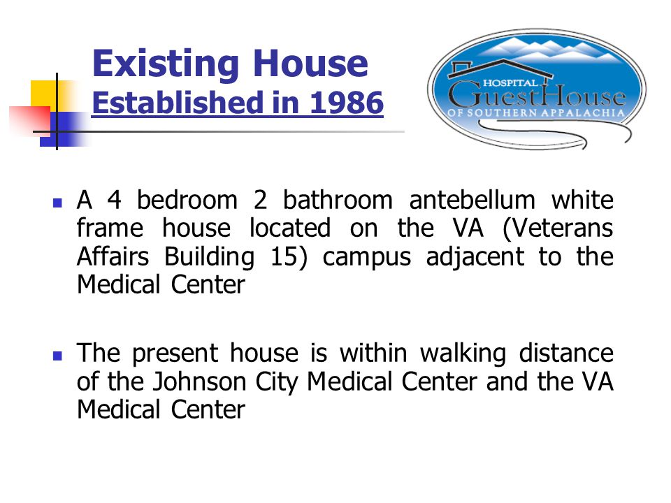 A 4 bedroom 2 bathroom antebellum white frame house located on the VA (Veterans Affairs Building 15) campus adjacent to the Medical Center The present house is within walking distance of the Johnson City Medical Center and the VA Medical Center