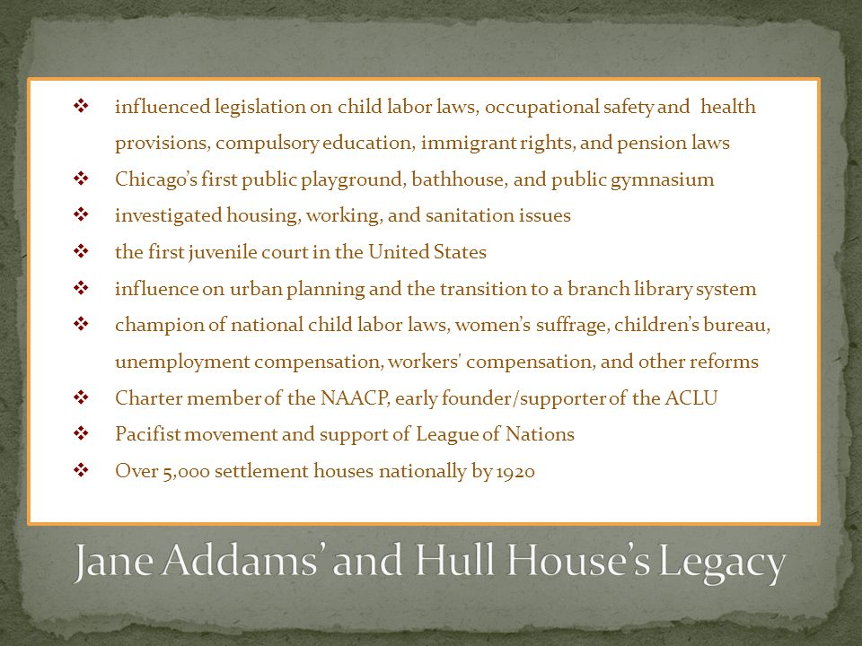 influenced legislation on child labor laws, occupational safety and health provisions, compulsory education, immigrant rights, and pension laws Chicagos first public playground, bathhouse, and public gymnasium investigated housing, working, and sanitation issues the first juvenile court in the United States influence on urban planning and the transition to a branch library system champion of national child labor laws, womens suffrage, childrens bureau, unemployment compensation, workers compensation, and other reforms Charter member of the NAACP, early founder/supporter of the ACLU Pacifist movement and support of League of Nations Over 5,000 settlement houses nationally by 1920