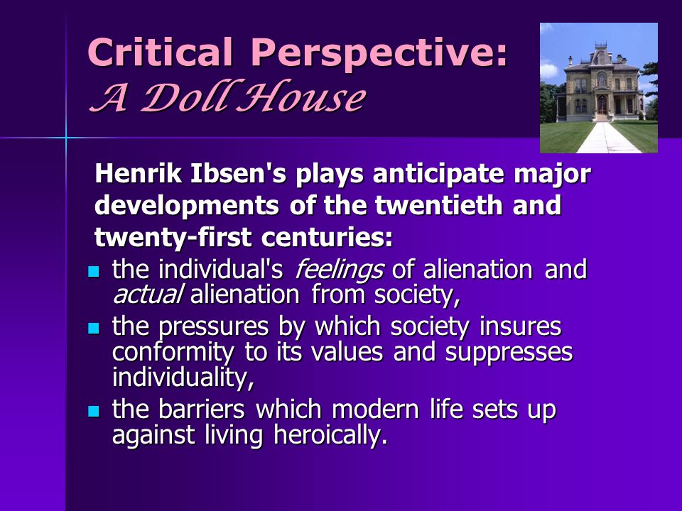 Critical Perspective: A Doll House Henrik Ibsen's plays anticipate major Henrik Ibsen's plays anticipate major developments of the twentieth and devel