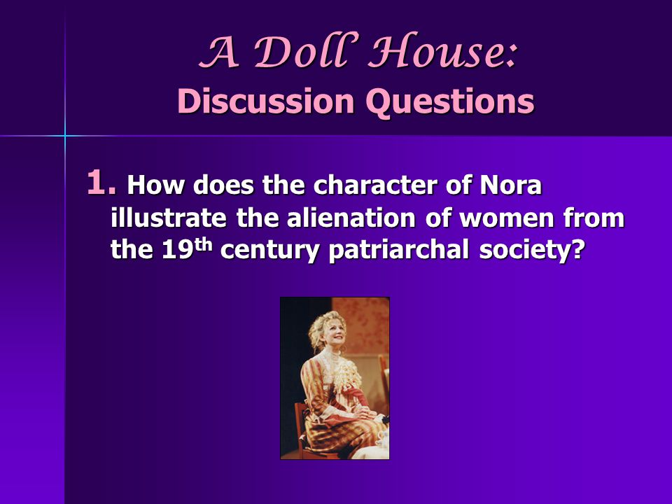A Doll House: Discussion Questions 1. How does the character of Nora illustrate the alienation of women from the 19 th century patriarchal society?