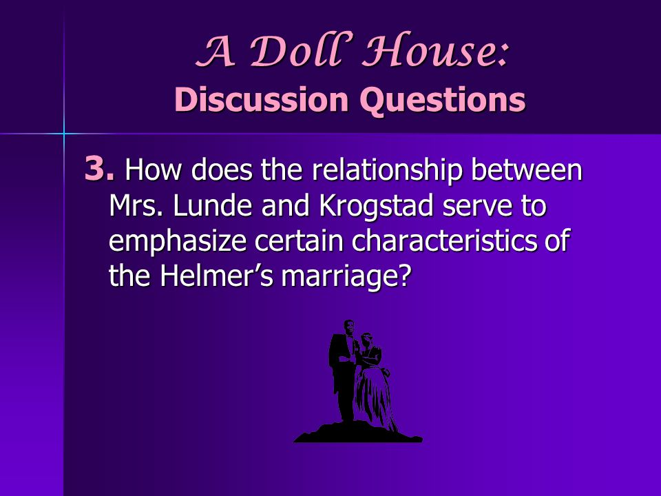 A Doll House: Discussion Questions 3.How does the relationship between Mrs.
