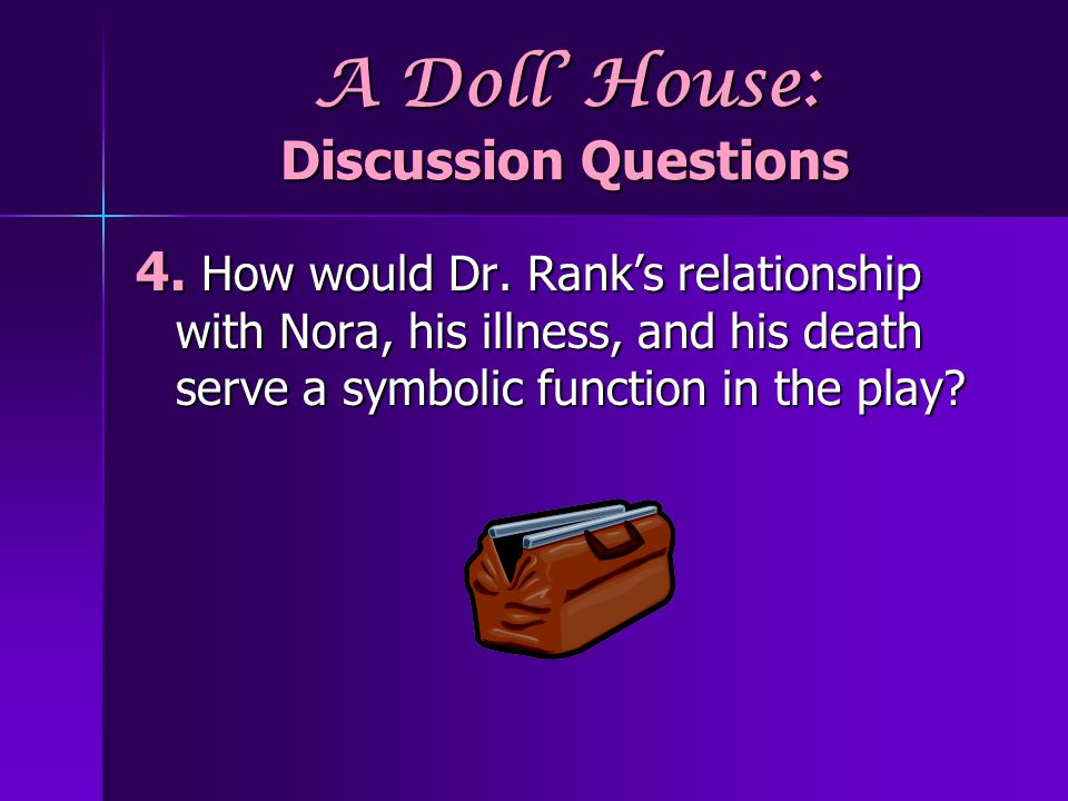 A Doll House: Discussion Questions 4. How would Dr. Ranks relationship with Nora, his illness, and his death serve a symbolic function in the play?