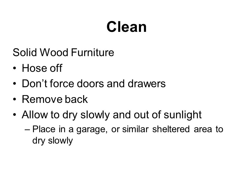 Solid Wood Furniture Hose off Dont force doors and drawers Remove back Allow to dry slowly and out of sunlight –Place in a garage, or similar sheltered area to dry slowly Clean