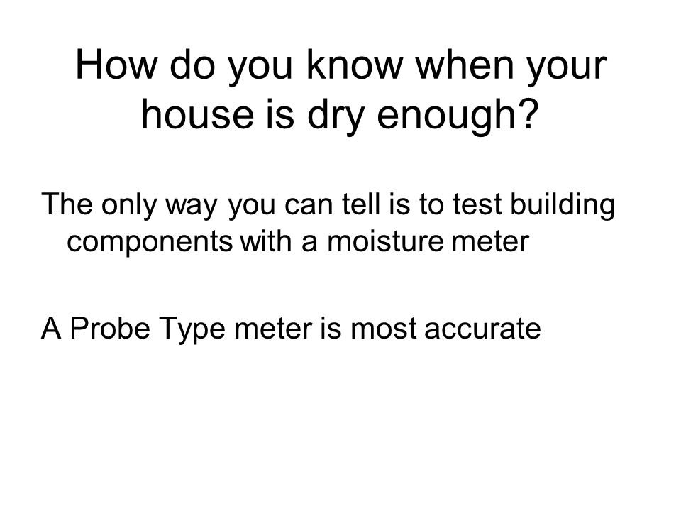 How do you know when your house is dry enough? The only way you can tell is to test building components with a moisture meter A Probe Type meter is mo
