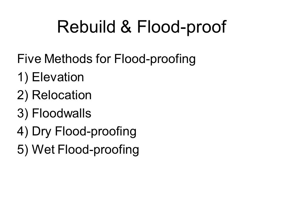 Rebuild & Flood-proof Five Methods for Flood-proofing 1) Elevation 2) Relocation 3) Floodwalls 4) Dry Flood-proofing 5) Wet Flood-proofing