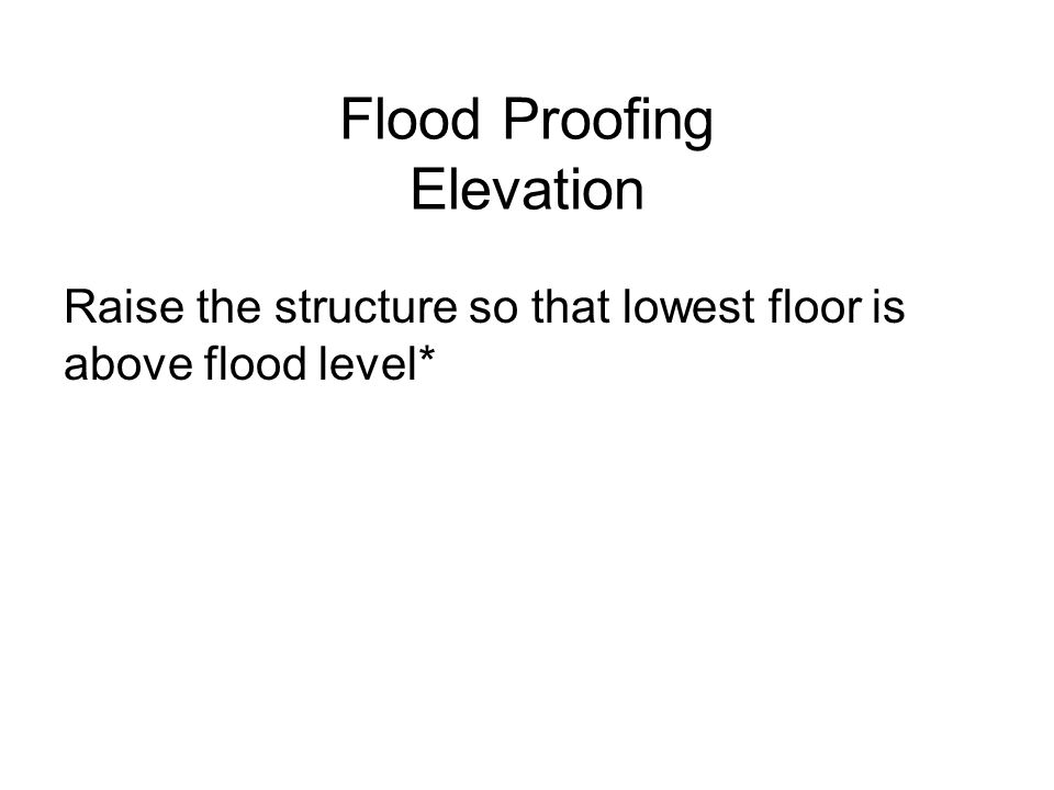 Flood Proofing Elevation Raise the structure so that lowest floor is above flood level*