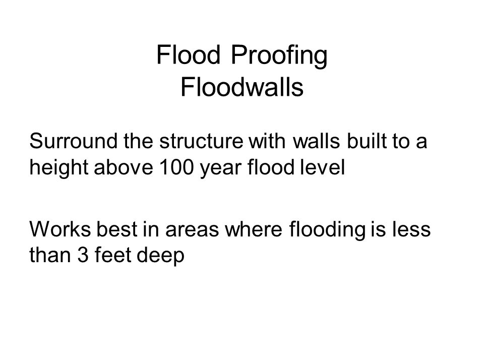 Flood Proofing Floodwalls Surround the structure with walls built to a height above 100 year flood level Works best in areas where flooding is less th