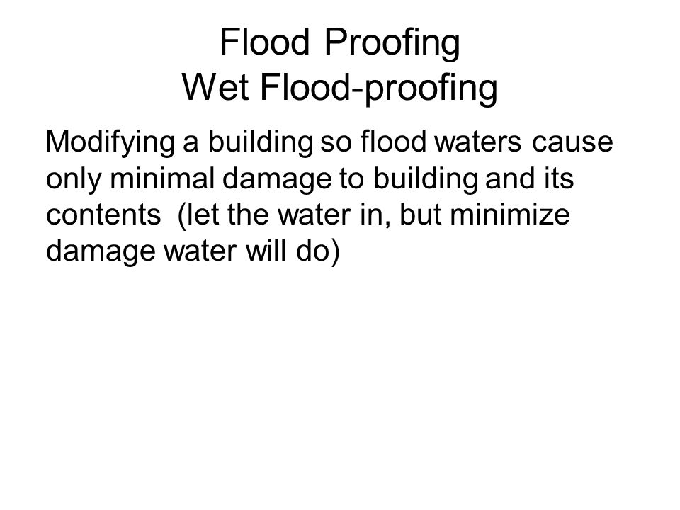 Flood Proofing Wet Flood-proofing Modifying a building so flood waters cause only minimal damage to building and its contents (let the water in, but m