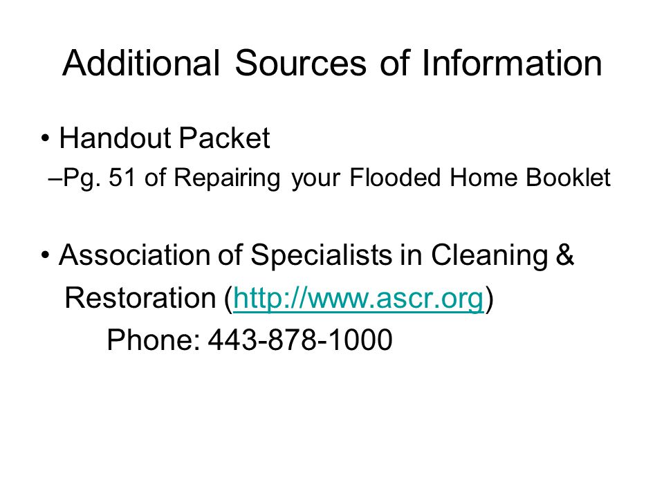 Additional Sources of Information Handout Packet –Pg. 51 of Repairing your Flooded Home Booklet Association of Specialists in Cleaning & Restoration (