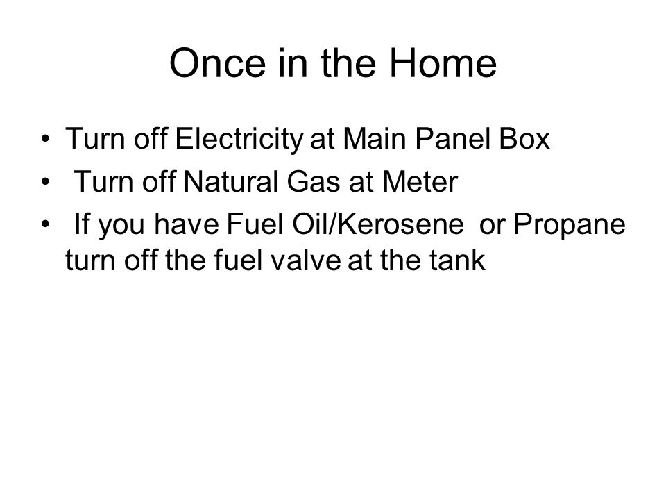 Once in the Home Turn off Electricity at Main Panel Box Turn off Natural Gas at Meter If you have Fuel Oil/Kerosene or Propane turn off the fuel valve at the tank