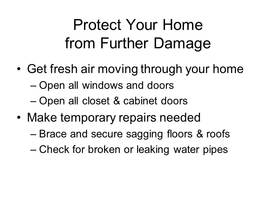 Protect Your Home from Further Damage Get fresh air moving through your home –Open all windows and doors –Open all closet & cabinet doors Make temporary repairs needed –Brace and secure sagging floors & roofs –Check for broken or leaking water pipes