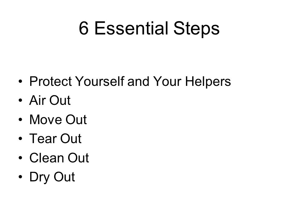 6 Essential Steps Protect Yourself and Your Helpers Air Out Move Out Tear Out Clean Out Dry Out