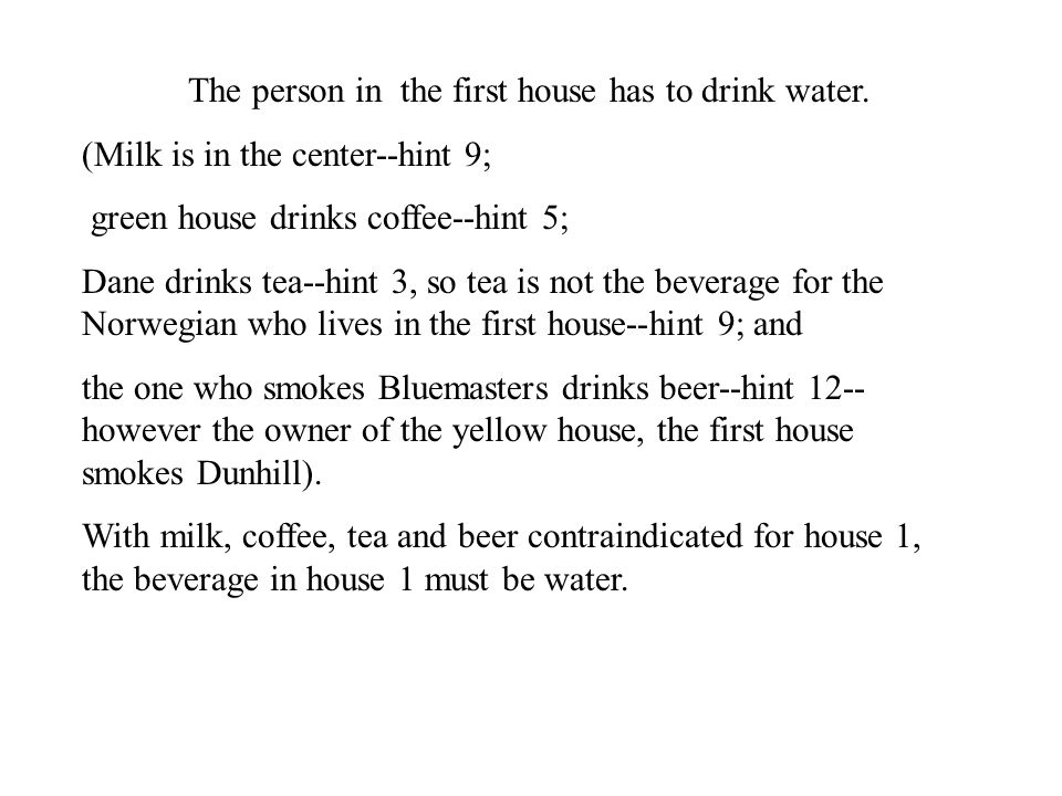 The person in the first house has to drink water. (Milk is in the center--hint 9; green house drinks coffee--hint 5; Dane drinks tea--hint 3, so tea i