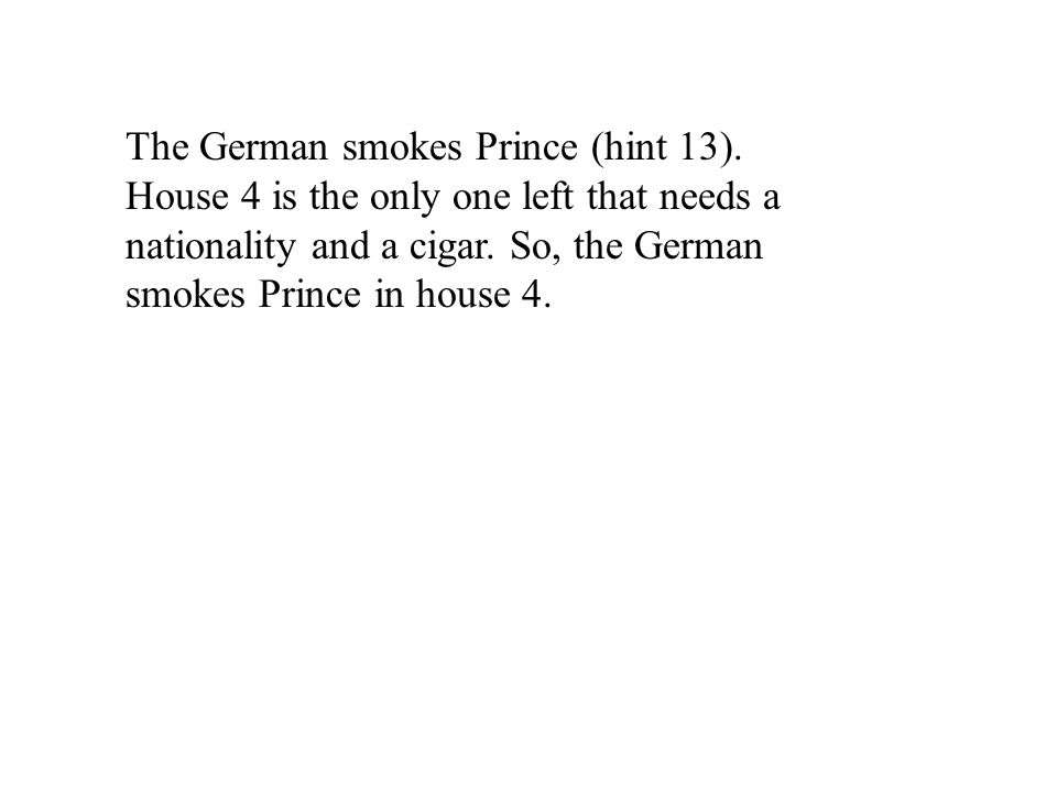 The German smokes Prince (hint 13). House 4 is the only one left that needs a nationality and a cigar. So, the German smokes Prince in house 4.