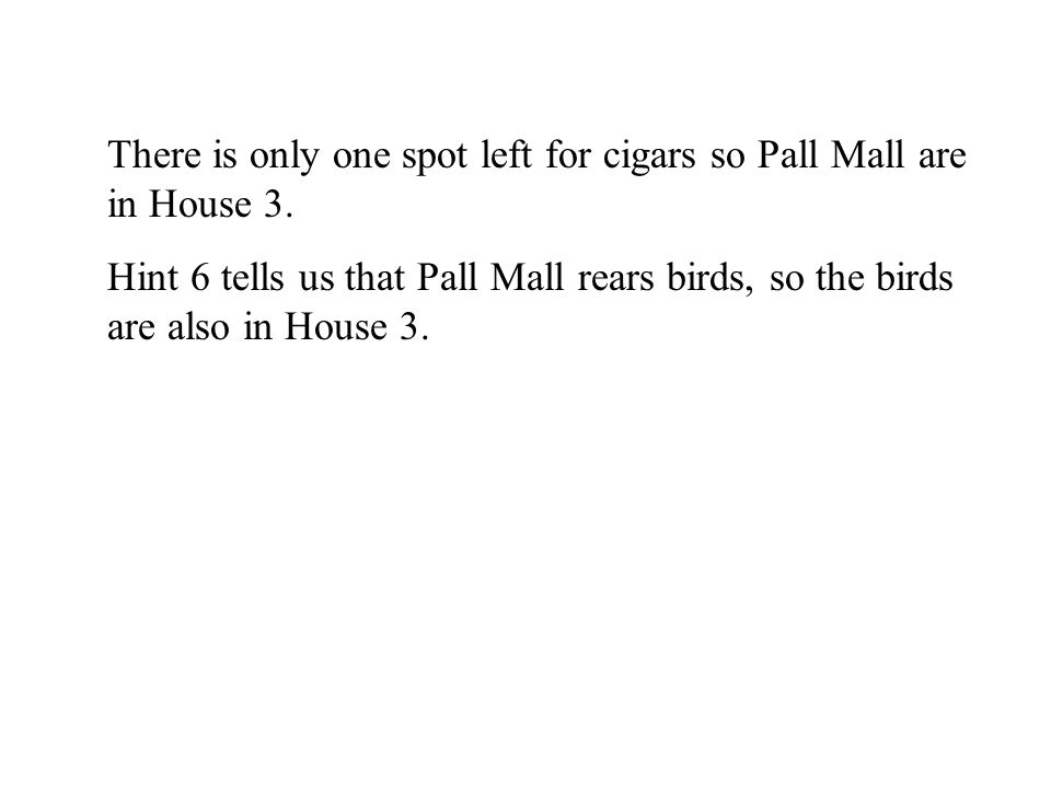 There is only one spot left for cigars so Pall Mall are in House 3. Hint 6 tells us that Pall Mall rears birds, so the birds are also in House 3.