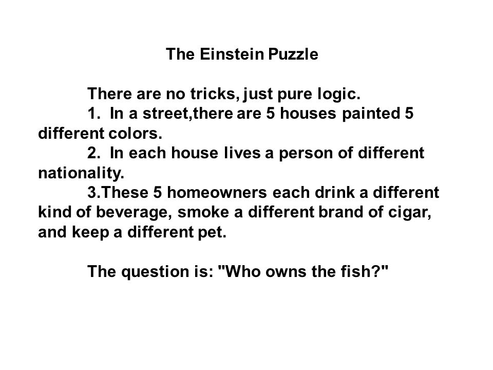 The Einstein Puzzle There are no tricks, just pure logic. 1. In a street,there are 5 houses painted 5 different colors. 2. In each house lives a perso
