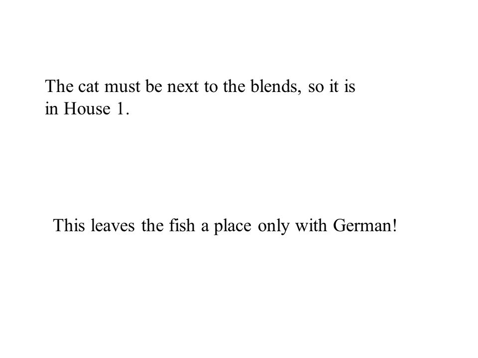 The cat must be next to the blends, so it is in House 1. This leaves the fish a place only with German!