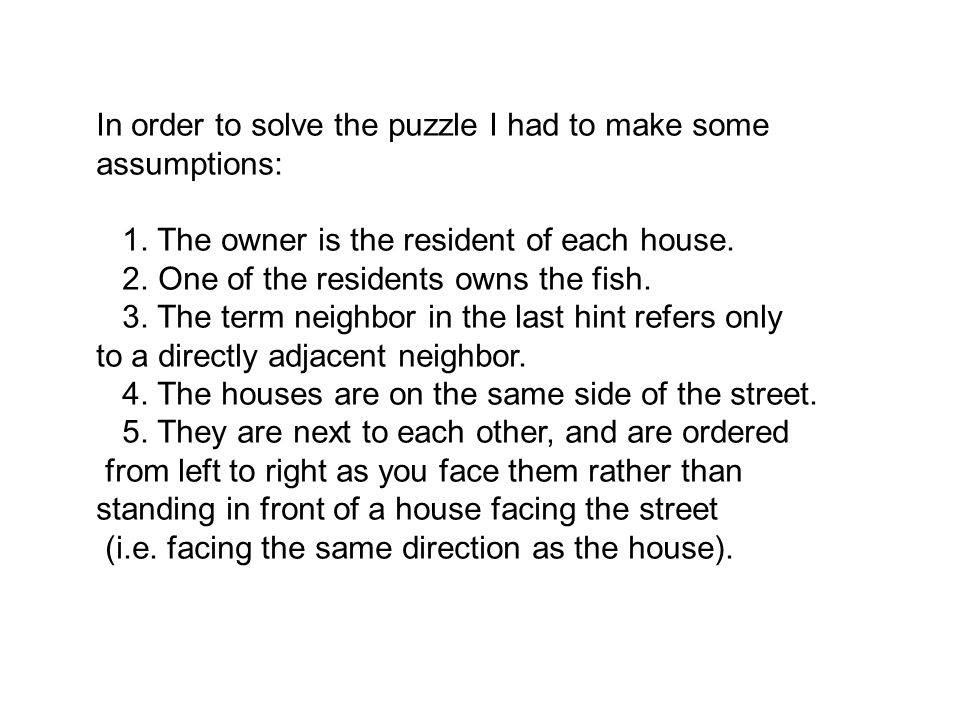In order to solve the puzzle I had to make some assumptions: 1. The owner is the resident of each house. 2. One of the residents owns the fish. 3. The