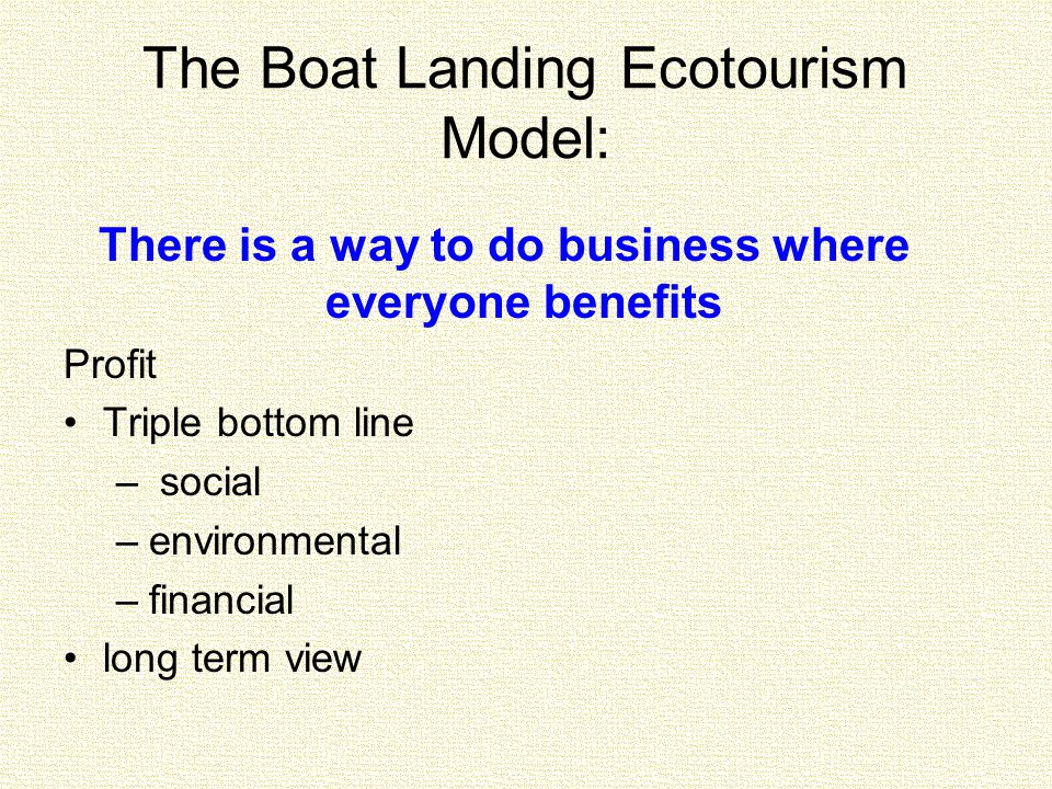 The Boat Landing Ecotourism Model: There is a way to do business where everyone benefits Profit Triple bottom line – social –environmental –financial long term view