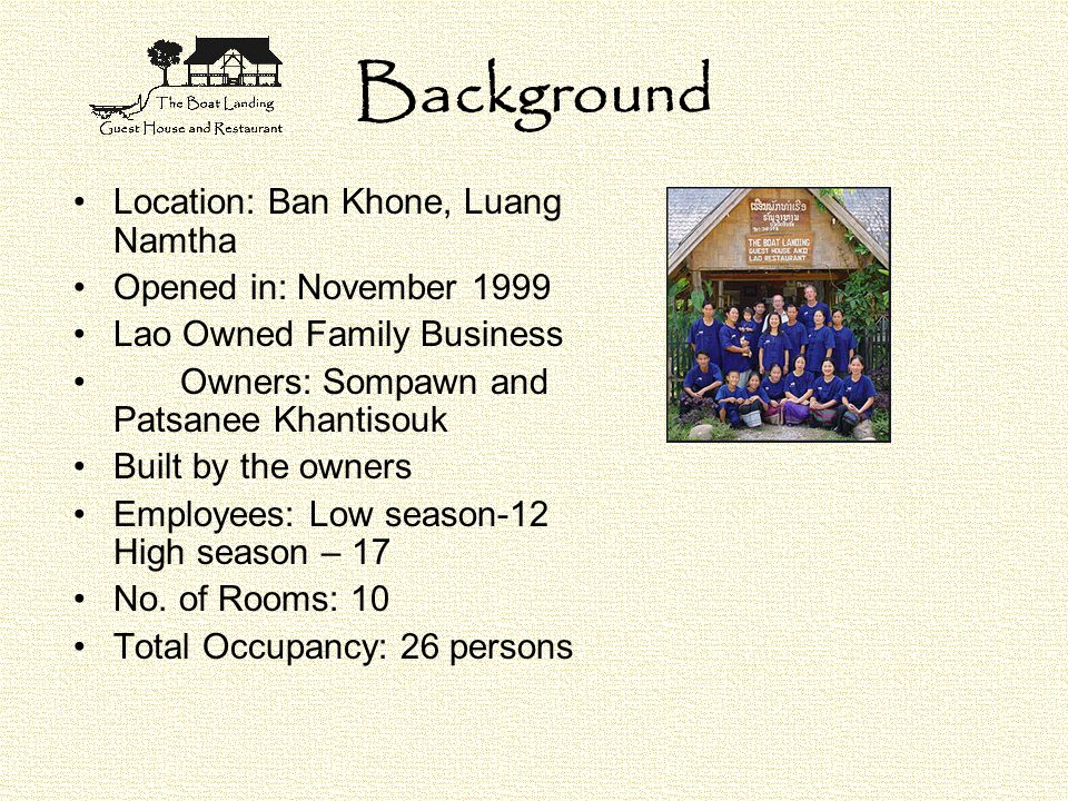 Background Location: Ban Khone, Luang Namtha Opened in: November 1999 Lao Owned Family Business Owners: Sompawn and Patsanee Khantisouk Built by the owners Employees: Low season-12 High season – 17 No.
