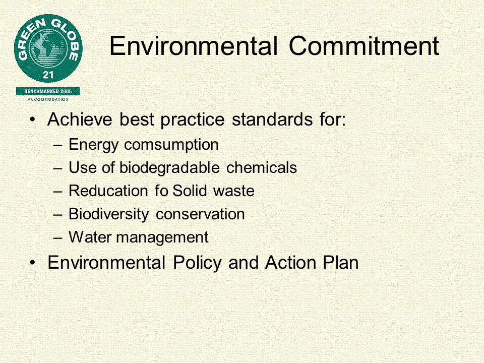Environmental Commitment Achieve best practice standards for: –Energy comsumption –Use of biodegradable chemicals –Reducation fo Solid waste –Biodiversity conservation –Water management Environmental Policy and Action Plan