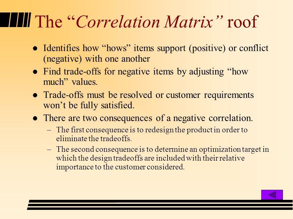 The Correlation Matrix roof l Identifies how hows items support (positive) or conflict (negative) with one another l Find trade-offs for negative items by adjusting how much values.