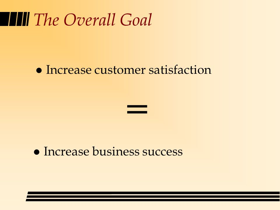 The Overall Goal l Increase customer satisfaction = l Increase business success