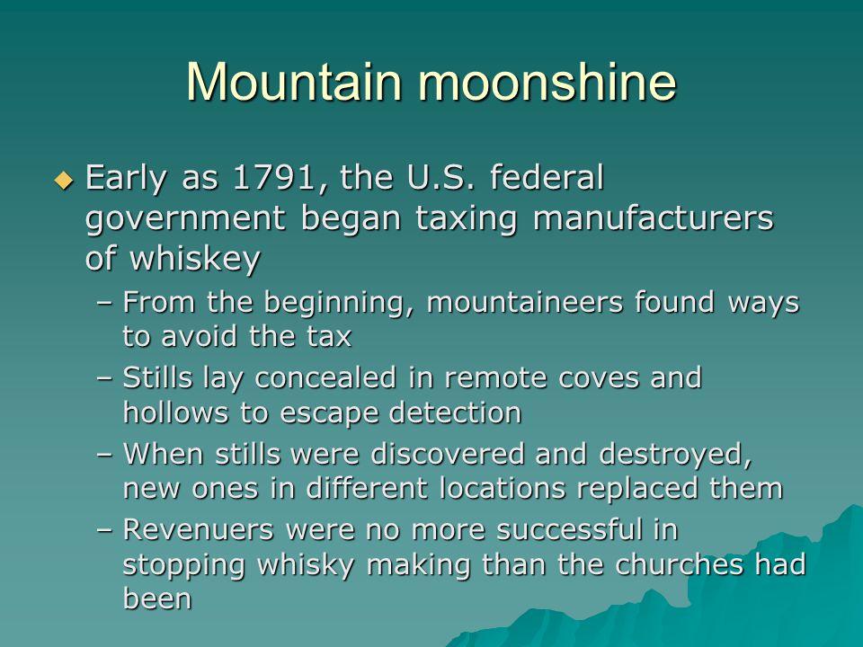 Mountain moonshine Early as 1791, the U.S.